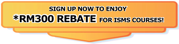 Sign Up now to Enjoy RM300 REBATE for ISMS Courses